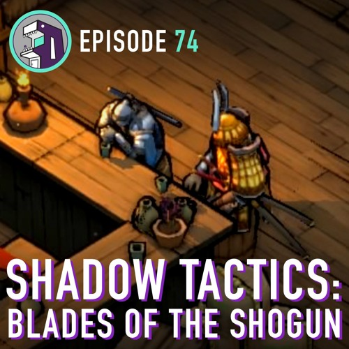 Episode 74 - Shadow Tactics: Blades of the Shogun