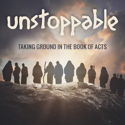 Unstoppable: Taking Ground in the Book of Acts