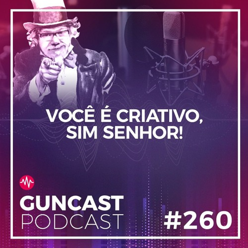 #260 - Você É Criativo, Sim Senhor | Guncast