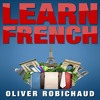 Learn French: A Fast and Easy Guide for Beginners to Learn Conversational French By Oliver Robichaud
