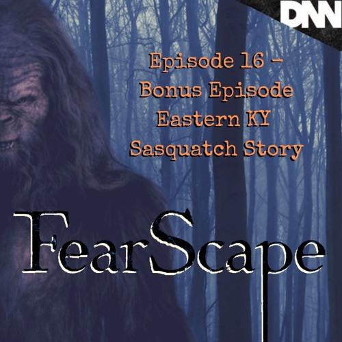 FearScape 16. Bonus Episode - Eastern KY Sasquatch Story