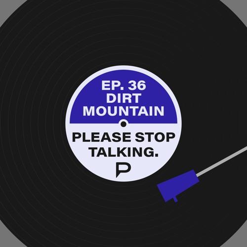 Please Stop Talking #36 - Dirt Mountain (feat. Mikasacus)