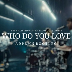 The Chainsmokers & 5 Second Of Summer - Who Do You Love (ADPRMN Bootleg)