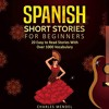 Spanish Short Stories: 20 Easy to Read Short Stories with over 1000 Vocabulary (Volumes I and II) By