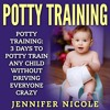 Potty Training: 3 Days to Potty Train Any Child Without Driving Everyone Crazy By Jennifer Nicole Au
