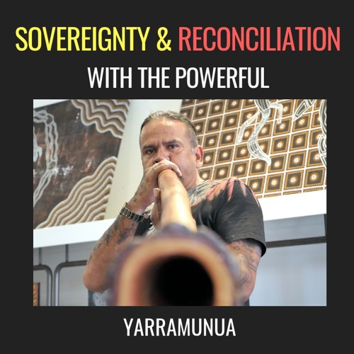 E25| Sovereignty & Reconciliation, with the powerful Yarramunua