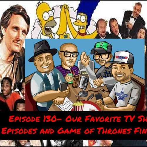 Episode 130- Our Favorite TV Show Episodes and Game of Thrones Finale!!!