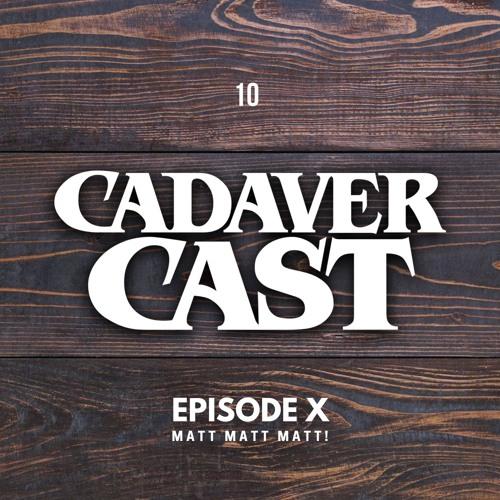 Cadaver Cast Episode 10: Matt Matt Matt
