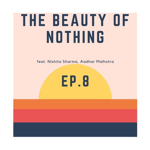 Ep. 8 The Beauty of Nothing
