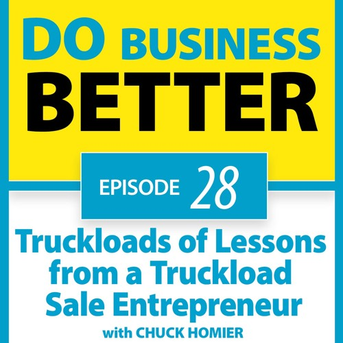 28 - Truckloads of Lessons from a Truckload Sale Entrepreneur - Chuck Homier