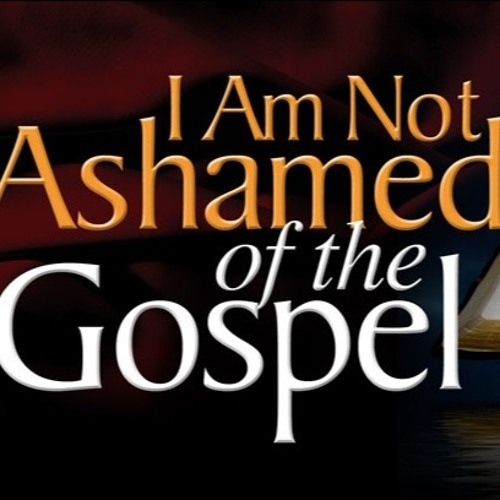 I AM NOT ASHAMED OF THE GOSPEL PT 2