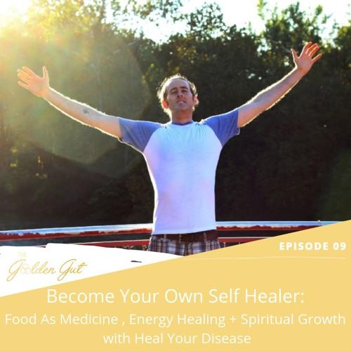 09:  Become Your Own Self Healer: Food as Medicine, Energy Healing + Spiritual Growth