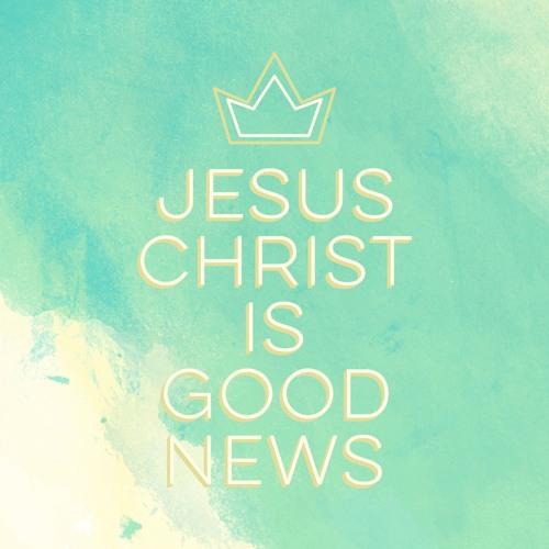 JESUS CHRIST IS GOOD NEWS