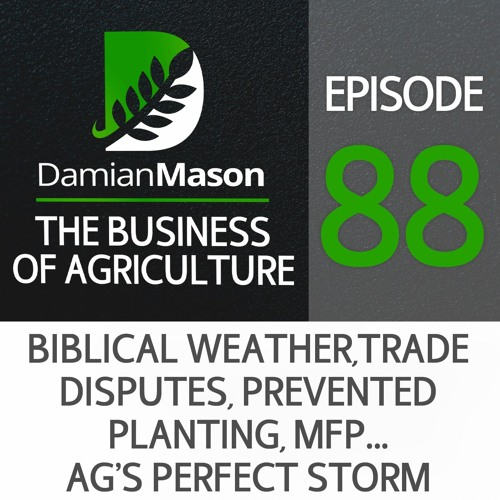88 - Biblical Weather, Trade Disputes, Prevented Planting, MFP….Ag's Perfect Storm