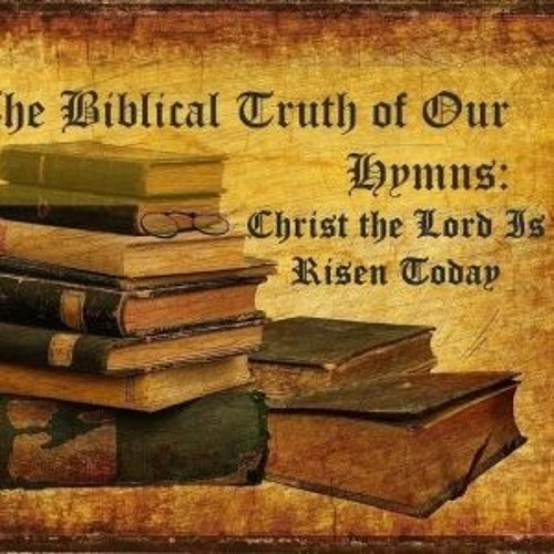 The Biblical Truth Of Our Hymns Christ The Lord Is Risen Today
