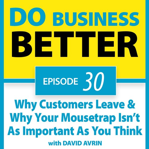 30 - Why Customers Leave & Why Your Mousetrap Isn't As Important As You Think with David Avrin