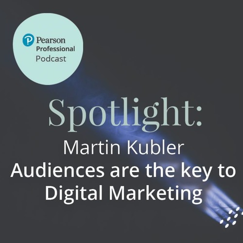 Pearson Professional Spotlight: Martin Kubler on the Importance of Audiences for Digital Marketing