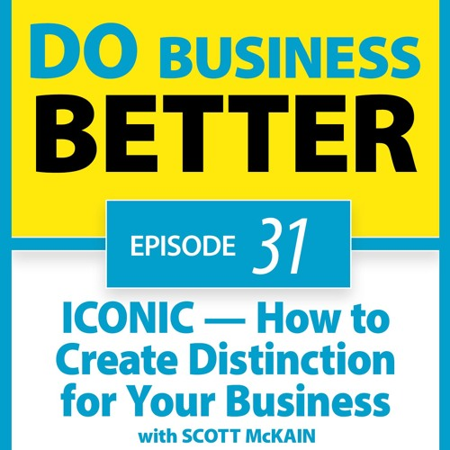 31 - ICONIC - How to Create Distinction for Your Business - with Scott McKain