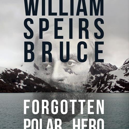 William Speirs Bruce - Forgotten Antarctic Explorer