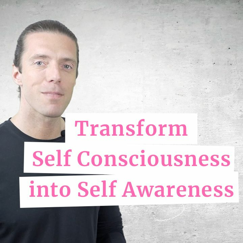 Transform Self Consciousness into Self Awareness