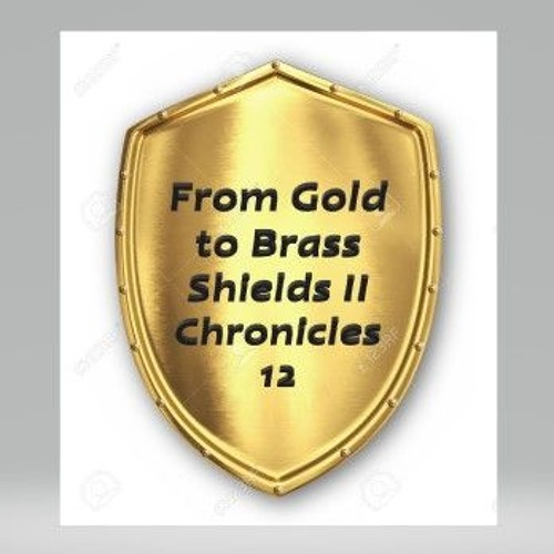 From Gold To Brass Shields II Chronicles 12