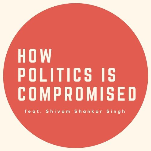 Ep. 10 How Politics is Compromised feat. Shivam Shankar Singh