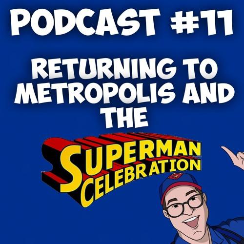 Episode #11-Returning to Metropolis and the Superman Celebration.
