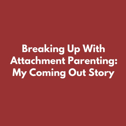 Breaking Up With Attachment Parenting: My Coming Out Story