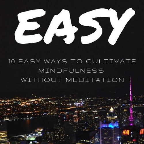 10 Easy Ways to Cultivate Mindfulness Without Meditation