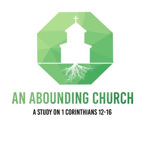 An Abounding Church (1 Corinthians 12- 16)