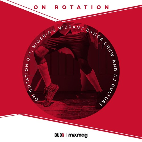 On Rotation 077: Nigeria's Vibrant Dance Crew and DJ Culture with BUDX