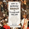 How to Behave Badly in Elizabethan England By Ruth Goodman Audiobook Sample
