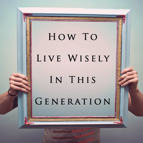 How To Live Wisely In This Generation