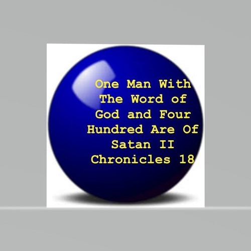 One Man With The Word Of God And Four Hundred Are Of Satan II Chronicles 18