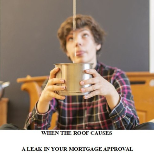WHEN THE ROOF CAUSES A LEAK - IN YOUR MORTGAGE APPROVAL 6 22 2019