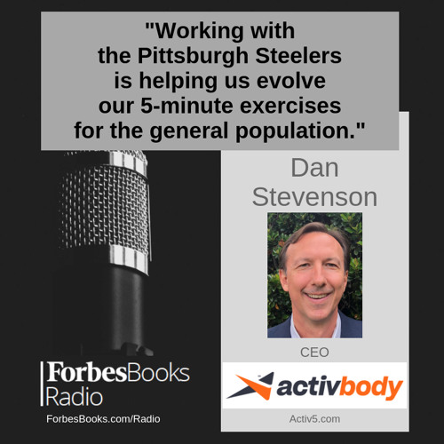 "Dan Stevenson, CEO, Activbody (Activ5.com). Their $139 Activ5 product is like a ""Tiny Gym in Your Pocket""; used by the Pittsburgh Steelers, the small, simple device guides users through short duration, low impact, full body, isometric-based workouts."