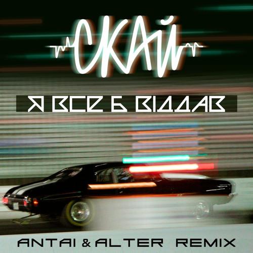СКАЙ - Я Все Б Віддав(ANTAI&ALTER Remix)