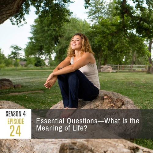 Season 4 Episode 24 - Essential Questions: What Is the Meaning of Life?