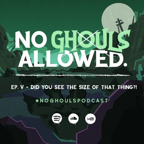 No Ghouls Allowed Ep. V - Did You See the Size of That Thing?!