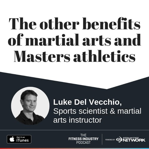 The other benefits of martial arts and Masters athletics, with Luke Del Vecchio