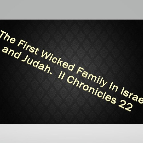 The First Wicked Family In Israel And Judah  II Chronicles 22