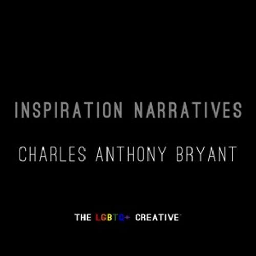 The LGBTQ+ Creative, Inspiration Narrative --  Charles Anthony Bryant
