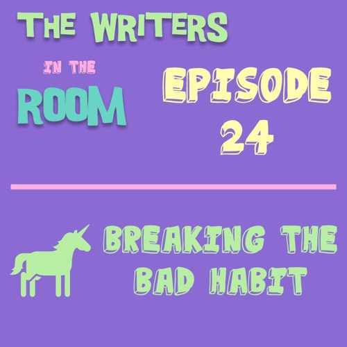 The Writers in the Room Episode 24 - Breaking the Bad Habit and More!