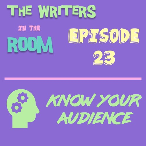 The Writers in the Room Episode 23 - Know Your Audience and More!