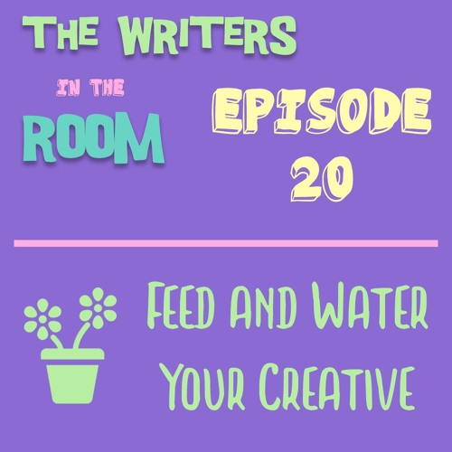 The Writers in the Room Episode 20 - How to Feed and Water Your Creative and More!