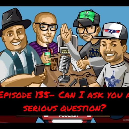 Episode 135 - Can I Ask You A Serious Question........