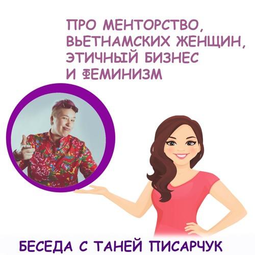 Беседа с Таней Писарчук о бизнесе, синдроме самозванки, менторстве, Вьетнаме и феминизме