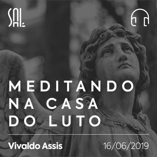 Meditando na Casa do Luto - Vivaldo Assis - 16/06/2019
