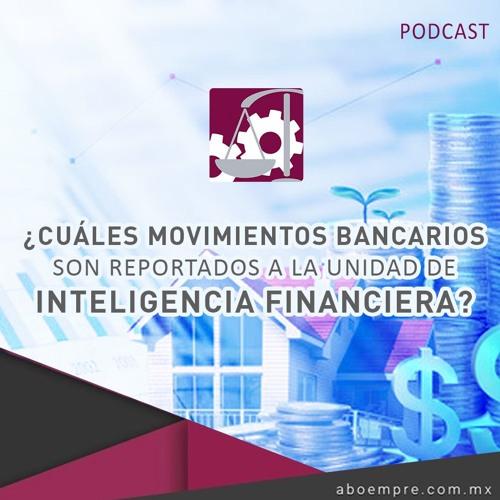 ¿Cuáles movimientos bancarios son reportados a la Unidad de Inteligencia Financiera?