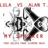 Lula Vs Alan T - My Speaker (Tony Deluca Para Siempre Mash) ***FREE DOWNLOAD***